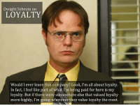 dwight: Dwight Schrute on  LOYALTY  Would I ever leave this company? Look, I'm all about loyalty  In fact, I feel like part of what I'm being paid for here is my  loyalty. But if there were somewhere else that valued loyalty  more highly, I'm going wherever they value loyalty the most.