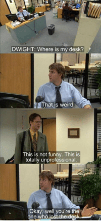 Funny, Weird, and Lost: DWIGHT: Where is my desk?  That is weird  This is not funny. This is  totally unprofessional.  Okay, well you're the  one who lost the desk This is totally unprofessional 😂 https://t.co/GEOKXIwa5S
