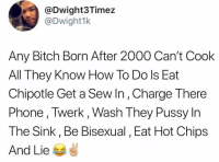 Bitch, Chipotle, and Memes: @Dwight3Timez  @Dwight1k  Any Bitch Born After 2000 Can't Cook  All They Know How To Do ls Eat  Chipotle Get a Sew In, Charge There  Phone , Twerk, Wash They Pussy In  The Sink, Be Bisexual, Eat Hot Chips  And Lie 📠 changemymind