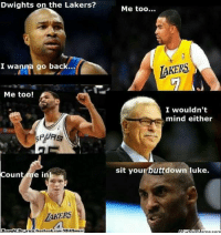 Facebook, Los Angeles Lakers, and Luke Walton: Dwights on the Lakers?  I wanna go back.  Me too!  Count e in  Brought B  book  NBAH  Me too  laKERS  I wouldn't  mind either  sit you  but down luke. I miss Luke Walton Memes! Credit: Yoseph Latif Brought By: www.facebook.com/NBAHumor