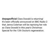 WAIT OKAY HOLD UP YEEEEEEEEEEES OMG I MISS HER AHHHH: dwpageofficial Clara Oswald is returning!  It's been officially announced on BBC Radio 2  that Jenna Coleman will be reprising her role  as Clara Oswald in this year's Christmas  Special for the 12th Doctor's regeneration. WAIT OKAY HOLD UP YEEEEEEEEEEES OMG I MISS HER AHHHH