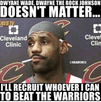 Cavs, Dwyane Wade, and Nba: DWYANE WADE, DWAYNE THE ROCK JOHNSON  DOESN'T MATTER  AVS TV  Clevel  Clin  Cleveland  Clinic  @NBAMEMES  TLL RECRUIT WHOEVER I CAN  TO BEAT THE WARRIORS LeBron will do whatever it takes... #Cavs Nation #Warriors Nation
