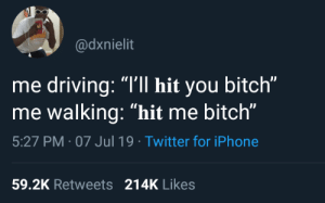 "Bitch, Dank, and Driving: @dxnielit  me driving: ""I'll hit you bitch""  me walking: ""hit me bitch""  5:27 PM 07 Jul 19 Twitter for iPhone  59.2K Retweets 214K Likes The irresistible force paradox by teenagetwat MORE MEMES"