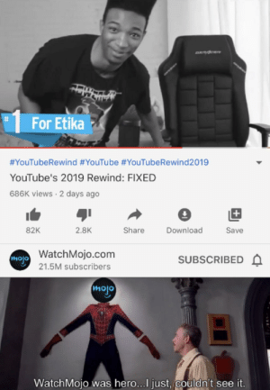 I forgive you.: DXPACER  %23  For Etika  #YouTubeRewind #YouTube #YouTubeRewind2019  YouTube's 2019 Rewind: FIXED  686K views · 2 days ago  82K  2.8K  Share  Download  Save  WatchMojo.com  SUBSCRIBED A  mojo  21.5M subscribers  mojo  WatchMojo was hero...I just, couldn't see it.  %23 I forgive you.