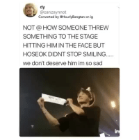 so you're telling me that this person spent hundreds of dollars for a ticket just so that she/he can throw things to them?? unfuckingbelievable he/she didn't deserve to attend the concert  and what bothers me the most is that he kept smiling. we honestly don't deserve him.cr: canzaynnot: dy  @canzaynnot  Converted by @HourlyBangtan on ig  NOT @ HOW SOMEONE THREW  SOMETHING TO THE STAGE  HITTING HIM IN THE FACE BUT  HOSEOK DIDNT STOP SMILING.  we don't deserve him im so sad so you're telling me that this person spent hundreds of dollars for a ticket just so that she/he can throw things to them?? unfuckingbelievable he/she didn't deserve to attend the concert  and what bothers me the most is that he kept smiling. we honestly don't deserve him.cr: canzaynnot
