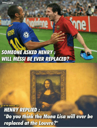 "Club, Memes, and Mona Lisa: DYHAMITE  he  one  SOMEONE ASKED HENRY  WILL MESSI BE EVER REPLACED?  OI FCB THE LEGENDARY CLUB  HENRY REPLIED:  ""Do you think the Mona Lisa will ever be  replaced at the Louvre?"" Henry on Leo Messi 👌  #Dynamite"