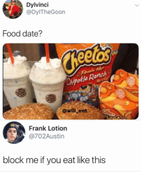 Food, Memes, and Date: Dyinci  @DylTheGoon  Food date?  e Ranch  @willk ent  Frank Lotion  @702Austin  block me if you eat like this Do you call this a date?