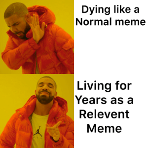 Meme, Living, and Been: Dying like a  Normal meme  Living for  Years as a  Relevent  Meme How long has this meme been around at this point