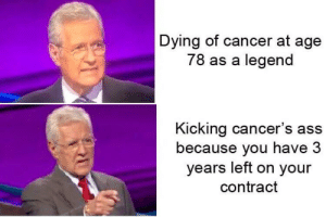 Although the chances of him surviving are low, it's not impossible and with people's support I believe that he can pull it off.: Dying of cancer at age  78 as a legend  Kicking cancer's ass  because you have 3  years left on your  contract Although the chances of him surviving are low, it's not impossible and with people's support I believe that he can pull it off.