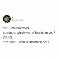Buzzfeed, Quiz, and Relatable: @dykezula  me: i hate buzzfeed  buzzfeed: which type of bread are you?  QUIZ]  me: damn... what kinda bread AM i... oops, @buzzfeedquiz did it again