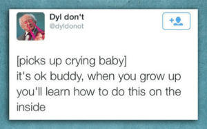 srsfunny:  It's OK Babyhttp://srsfunny.tumblr.com/: Dyl don't  @dyldonot  [picks up crying baby]  it's ok buddy, when you grow up  you'll learn how to do this on the  inside srsfunny:  It's OK Babyhttp://srsfunny.tumblr.com/