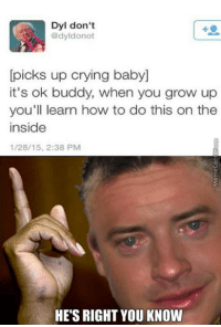 Baby, It's Cold Outside, Crying, and Growing Up: Dyl don't  Ono  picks up crying baby  it's ok buddy, when you grow up  you'll learn how to do this on the  inside  1/28/15, 2:38 PM  HE'S RIGHT YOU KNOW The truth has been spoken!
