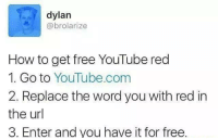 red: dylan  @brolarize  How to get free YouTube red  1. Go to YouTube.com  2. Replace the word you with red in  the url  3. Enter and you have it for free. red