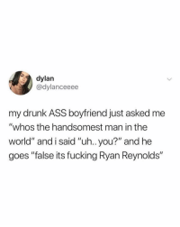 "Arguing, Ass, and Drunk: dylan  @dylanceeee  my drunk ASS boyfriend just asked me  ""whos the handsomest man in the  world"" and i said ""uh.. you?"" and he  goes ""false its fucking Ryan Reynolds"" Can't argue with that"