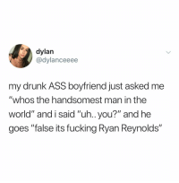 "Ur gah damn right @vancityreynolds is the man: dylan  @dylanceeee  my drunk ASS boyfriend just asked me  ""whos the handsomest man in the  world"" and i said ""uh.. you?"" and he  goes ""false its fucking Ryan Reynolds"" Ur gah damn right @vancityreynolds is the man"