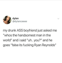 "Handsomest: dylan  @dylanceeee  my drunk ASS boyfriend just asked me  ""whos the handsomest man in the  world"" and i said ""uh.. you?"" and he  goes ""false its fucking Ryan Reynolds"""