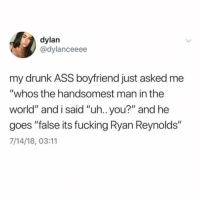 "which famous ryan is your favorite?: dylan  @dylanceeee  my drunk ASS boyfriend just asked me  ""whos the handsomest man in the  world"" and i said ""uh.. you?"" and he  goes ""false its fucking Ryan Reynolds""  7/14/18, 03:11 which famous ryan is your favorite?"
