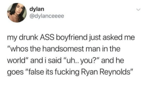 "And he's goddamn right: dylan  @dylanceeee  my drunk ASS boyfriend just asked me  ""whos the handsomest man in the  world"" and i said ""uh.. you?"" and he  goes ""false its fucking Ryan Reynolds"" And he's goddamn right"