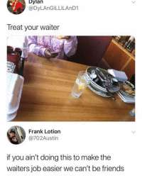 Dm to 5 friends who do this 💯: Dylan  @DyLAnGİLLİLAnD1  Treat your waiter  CAN  LINZ  AT  Frank Lotion  @702Austin  if you ain't doing this to make the  waiters job easier we can't be friends Dm to 5 friends who do this 💯