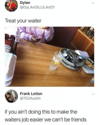 Friends, Memes, and 🤖: Dylan  @DyLAnGİLLİLAnD1  Treat your waiter  EINZ  HO  Frank Lotion  @702Austin  if you ain't doing this to make the  waiters job easier we can't be friends Rs 💯💯