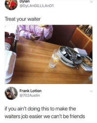 Friends, Job, and Make: Dylan  @DyLAnGiLLiLAnD1  Treat your waiter  Frank Lotion  @702Austin  if you ain't doing this to make the  waiters job easier we can't be friends Real ones do this 💯 https://t.co/3PGrA3gcJ8