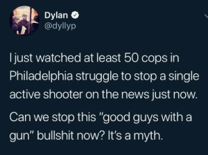 "Everybody thinks they're Rambo: Dylan  @dyllyp  just watched at least 50 cops in  Philadelphia struggle to stop a single  active shooter on the news just now.  Can we stop this ""good guys with a  gun"" bullshit now? It's a myth. Everybody thinks they're Rambo"