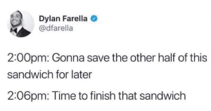 Time, Sandwich, and Dylan: Dylan Farella  @dfarella  2:00pm: Gonna save the other half of this  sandwich for later  2:06pm: Time to finish that sandwich Do or do not, there is no try.