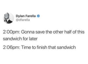 meirl by One_pop_each MORE MEMES: Dylan Farella  @dfarella  2:00pm: Gonna save the other half of this  sandwich for later  2:06pm: Time to finish that sandwich meirl by One_pop_each MORE MEMES