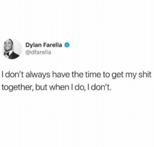 Shit, Time, and Dylan: Dylan Farella  @dfarella  I don't always have the time to get my shit  together, but when I do, I don't.
