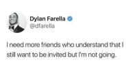 Friends, Who, and Dylan: Dylan Farella  @dfarella  I need more friends who understand that l  still want to be invited but I'm not going.