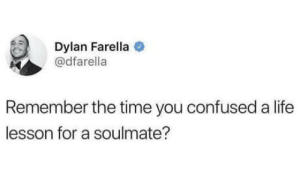 Confused, Life, and Shit: Dylan Farella  @dfarella  Remember the time you confused a life  lesson for a soulmate? Damn, that shit hurt
