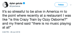 "Friend Said: dylan gelula  @DylanGelula  Follow  It's so stressful to be alive in America rn to  the point where recently at a restaurant I was  like ""is this Crazy Train by Ozzy Osborne?""  and my friend said ""there is no music playing  at all""  3:58 PM -28 Jun 2018"