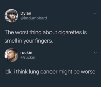 Memes, Smell, and The Worst: Dylan  @imdumbhard  The worst thing about cigarettes is  smell in your fingers.  ruckin  @ruckin_  idk, i think lung cancer might be worse