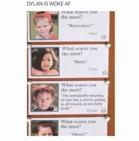 """honestly same dylan- luke: DYLAN IS WOKE AF  WY Scares you  the most?  """"Werewolves  Paul  What scares you  the most?  """"Sharks""""  Nina  What scares you  the most?  """"The unstoppable marching  of time that is slowly guiding  us all towards an inevitable  death  Dylan  What scares you  the most?  Ghosts honestly same dylan- luke"""