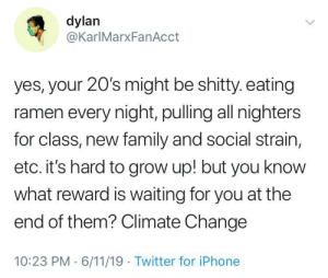 Family, Iphone, and Ramen: dylan  @KarlMarxFanAcct  yes, your 20's might be shitty. eating  ramen every night, pulling all nighters  for class, new family and social strain,  etc. it's hard to grow up! but you know  what reward is waiting for you at the  end of them? Climate Change  10:23 PM 6/11/19 Twitter for iPhone Seems hard now but it gets wetter