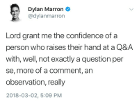 Confidence, Who, and Lord: Dylan Marron  @dylanmarron  Lord grant me the confidence of a  person who raises their hand at a Q&A  with, well, not exactly a question per  se, more of a comment, an  observation, really  2018-03-02, 5:09 PM