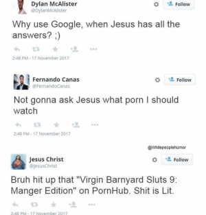 "Bruh, Google, and Jesus: Dylan McAlister  @DylanMcAlister  Follow  Why use Google, when Jesus has all the  answers? ;)  2:48 PM - 17 November 2017  Fernando Canas  Follow  @FernandoCanas  Not gonna ask Jesus what porn I should  watch  2:48 PM - 17 November 2017  @Whitepeoplehumor  Jesus Christ  @JesusChrist  Follow  Bruh hit up that ""Virgin Barnyard Sluts 9:  Manger Edition"" on PornHub. Shit is Lit.  2:48 PM-17 November 2017"