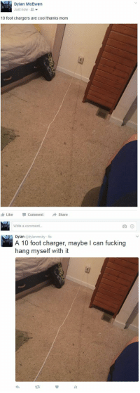 Funny, Chargers, and Foot: Dylan McEwen  Just now  10 foot chargers are cool thanks mom  I Like  Comment  Share  Write a comment...   Dylan dylanversity 6s  A 10 foot charger, maybe I can fucking  hang myself with it Me on Facebook vs me on Twitter