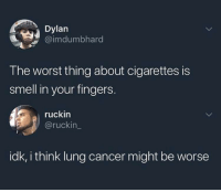 yeah i agree: Dylan  mmbhard  The worst thing about cigarettes is  smell in your fingers  ruckin  @ruckin_  idk, i think lung cancer might be worse yeah i agree