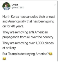 @too_savage_for_democrats: Dylan  @RealTSFD  North Korea has canceled their annual  anti America rally that has been going  on for 40 years.  They are removing anti American  propaganda from all over the country  They are removing over 1,000 pieces  of artillery  But Trump is destroying America? @too_savage_for_democrats
