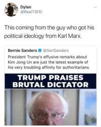 🤔🤔: Dylan  @RealTSFD  This coming from the guy who got his  political ideology from Karl Marx.  Bernie Sanders @SenSanders  President Trump's effusive remarks about  Kim Jong Un are just the latest example of  his very troubling affinity for authoritarians.  TRUMP PRAISES  BRUTAL DICTATOR 🤔🤔