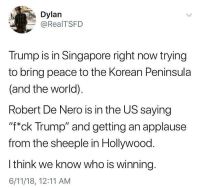 "@too_savage_for_democrats: Dylan  @RealTSFD  Trump is in Singapore right now trying  to bring peace to the Korean Peninsula  (and the world).  Robert De Nero is in the US saying  ""f*ck Trump"" and getting an applause  from the sheeple in Hollywood.  I think we know who is winning  6/11/18, 12:11 AM @too_savage_for_democrats"