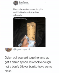 Get it together Dylan: Dylan Reneau  @DylanReneau  Unpopular opinion: cookie dough is  worth taking the risk of getting  salmonella  Qmememang  @logancooper14  Dylan pull yourself together and go  get a damn spoon. It's cookie dough  not a beefy 5 layer burrito have some  class Get it together Dylan