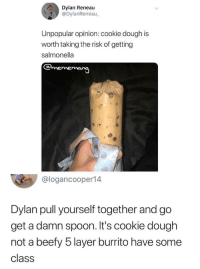 bigpandulce: kingantlion:  smallest-feeblest-boggart:  ego-ann-16:  phantoms-lair:  ankaa-avarshina:  lorem64:  ankaa-avarshina:   lorem64: I'm so confused why he would think cookie dough would give him salmonella??? What parent told him this. There's no chicken in there! Two words: Raw eggs.   ?? What kind of world do you live in where Raw eggs carry salmonella or are in anyway unsafe  Don't ask me, ask them Americans. I'm an Asian just passing the word on  *deep breath* Though the risk is small, raw eggs can carry samonella. MORE THREATENINGLY Raw wheat can carry E. Coli. However, if you don't mind making your own cookie dough, you can easily make it safely. Take your standard recipe. Omit the eggs. Eggs serve as a binding agent to hold the cookie together. Since we're eating the dough raw, that's not needed. Take the flour, put it in a pan and bake it at 350 for 7 minutes. Any E. Coli is now dead. Just mix the rest of the ingredients together as the recipe is called for and BAM, perfectly safe edible cookie dough.   Thank u so fucking much for this wisdom  wait you're telling my i can get E, Coli just FROM EATING FLOUR straight from the bag???   Why..why are you eating flour straight from the bag?   U can also get from cucumberssss : Dylan Reneau  @DylanReneau  Unpopular opinion: cookie dough is  worth taking the risk of getting  salmonella  @logancooper14  Dylan pull yourself together and go  get a damn spoon. It's cookie dough  not a beefy 5 layer burrito have some  class bigpandulce: kingantlion:  smallest-feeblest-boggart:  ego-ann-16:  phantoms-lair:  ankaa-avarshina:  lorem64:  ankaa-avarshina:   lorem64: I'm so confused why he would think cookie dough would give him salmonella??? What parent told him this. There's no chicken in there! Two words: Raw eggs.   ?? What kind of world do you live in where Raw eggs carry salmonella or are in anyway unsafe  Don't ask me, ask them Americans. I'm an Asian just passing the word on  *deep breath* Though the risk is small, raw eggs can carry samonella. MORE THREATENINGLY Raw wheat can carry E. Coli. However, if you don't mind making your own cookie dough, you can easily make it safely. Take your standard recipe. Omit the eggs. Eggs serve as a binding agent to hold the cookie together. Since we're eating the dough raw, that's not needed. Take the flour, put it in a pan and bake it at 350 for 7 minutes. Any E. Coli is now dead. Just mix the rest of the ingredients together as the recipe is called for and BAM, perfectly safe edible cookie dough.   Thank u so fucking much for this wisdom  wait you're telling my i can get E, Coli just FROM EATING FLOUR straight from the bag???   Why..why are you eating flour straight from the bag?   U can also get from cucumberssss