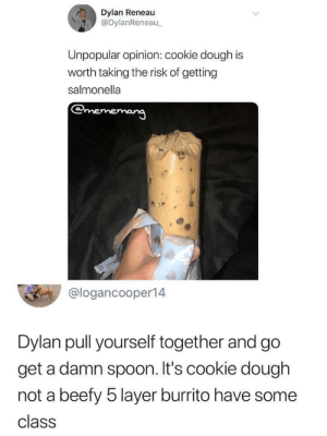 kingantlion: smallest-feeblest-boggart:  ego-ann-16:  phantoms-lair:  ankaa-avarshina:  lorem64:  ankaa-avarshina:   lorem64: I'm so confused why he would think cookie dough would give him salmonella??? What parent told him this. There's no chicken in there! Two words: Raw eggs.   ?? What kind of world do you live in where Raw eggs carry salmonella or are in anyway unsafe  Don't ask me, ask them Americans. I'm an Asian just passing the word on  *deep breath* Though the risk is small, raw eggs can carry samonella. MORE THREATENINGLY Raw wheat can carry E. Coli. However, if you don't mind making your own cookie dough, you can easily make it safely. Take your standard recipe. Omit the eggs. Eggs serve as a binding agent to hold the cookie together. Since we're eating the dough raw, that's not needed. Take the flour, put it in a pan and bake it at 350 for 7 minutes. Any E. Coli is now dead. Just mix the rest of the ingredients together as the recipe is called for and BAM, perfectly safe edible cookie dough.   Thank u so fucking much for this wisdom  wait you're telling my i can get E, Coli just FROM EATING FLOUR straight from the bag???   Why..why are you eating flour straight from the bag? : Dylan Reneau  @DylanReneau  Unpopular opinion: cookie dough is  worth taking the risk of getting  salmonella  @logancooper14  Dylan pull yourself together and go  get a damn spoon. It's cookie dough  not a beefy 5 layer burrito have some  class kingantlion: smallest-feeblest-boggart:  ego-ann-16:  phantoms-lair:  ankaa-avarshina:  lorem64:  ankaa-avarshina:   lorem64: I'm so confused why he would think cookie dough would give him salmonella??? What parent told him this. There's no chicken in there! Two words: Raw eggs.   ?? What kind of world do you live in where Raw eggs carry salmonella or are in anyway unsafe  Don't ask me, ask them Americans. I'm an Asian just passing the word on  *deep breath* Though the risk is small, raw eggs can carry samonella. MORE THREATENINGLY Raw wheat can carry E. Coli. However, if you don't mind making your own cookie dough, you can easily make it safely. Take your standard recipe. Omit the eggs. Eggs serve as a binding agent to hold the cookie together. Since we're eating the dough raw, that's not needed. Take the flour, put it in a pan and bake it at 350 for 7 minutes. Any E. Coli is now dead. Just mix the rest of the ingredients together as the recipe is called for and BAM, perfectly safe edible cookie dough.   Thank u so fucking much for this wisdom  wait you're telling my i can get E, Coli just FROM EATING FLOUR straight from the bag???   Why..why are you eating flour straight from the bag?