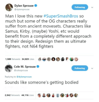 Gg, Love, and Memes: Dylan Sprouse  @dylansprouse  Following  Man I love this new #SuperSmashBros so  much but some of the OG characters really  suffer from ancient movesets. Characters like  Samus, Kirby, (maybe) Yoshi, etc would  benefit from a completely different approach  to their design. Redesign them as ultimate  fighters, not N64 fighters  1,589 Retweets 34,820 Likes dev é。OD  Cole M. Sprouse  @colesprouse  Following  Replying to @dylansprouse  Sounds like someone's getting bodiec  2.042 Retweets 44,116 Likes* memesonthehour:  I'm a bot. I post every hour. Follow for endless memes. Join my discord! - https://discord.gg/RQRb9Jx