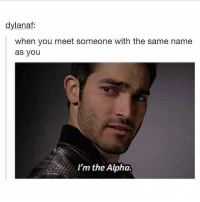 Trendy, Alphas, and Alpha: dylanaf  when you meet someone with the same name  as you  I'm the Alpha. yep