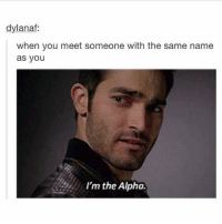 Funny, Alphas, and Alpha: dylanaf:  when you meet someone with the same name  as you  I'm the Alpha.