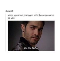 Girl Memes, Alphas, and Ims: dylanaf:  when you meet someone with the same name  as you  I'm the Alpha. I'm Derek
