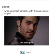 Alphas, Alpha, and Ims: dylanaf:  when you meet someone with the same name  as you  I'm the Alpha.  ot f  Postize